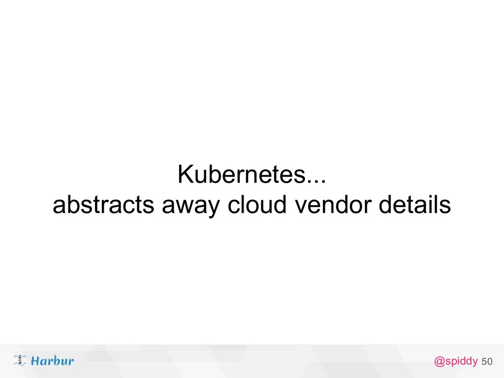 @spiddy Kubernetes... abstracts away cloud vend...