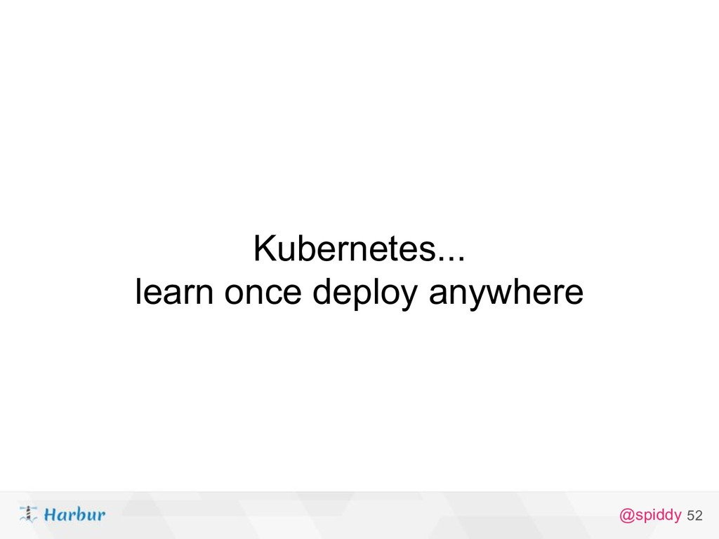 @spiddy Kubernetes... learn once deploy anywher...