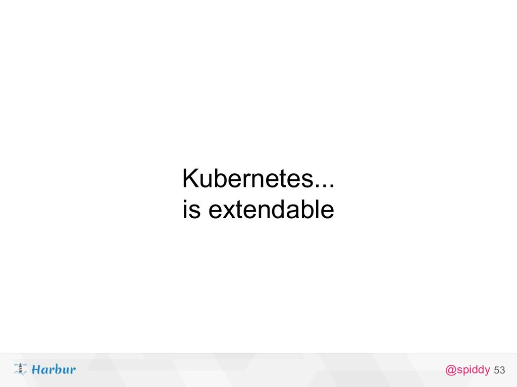 @spiddy Kubernetes... is extendable 53
