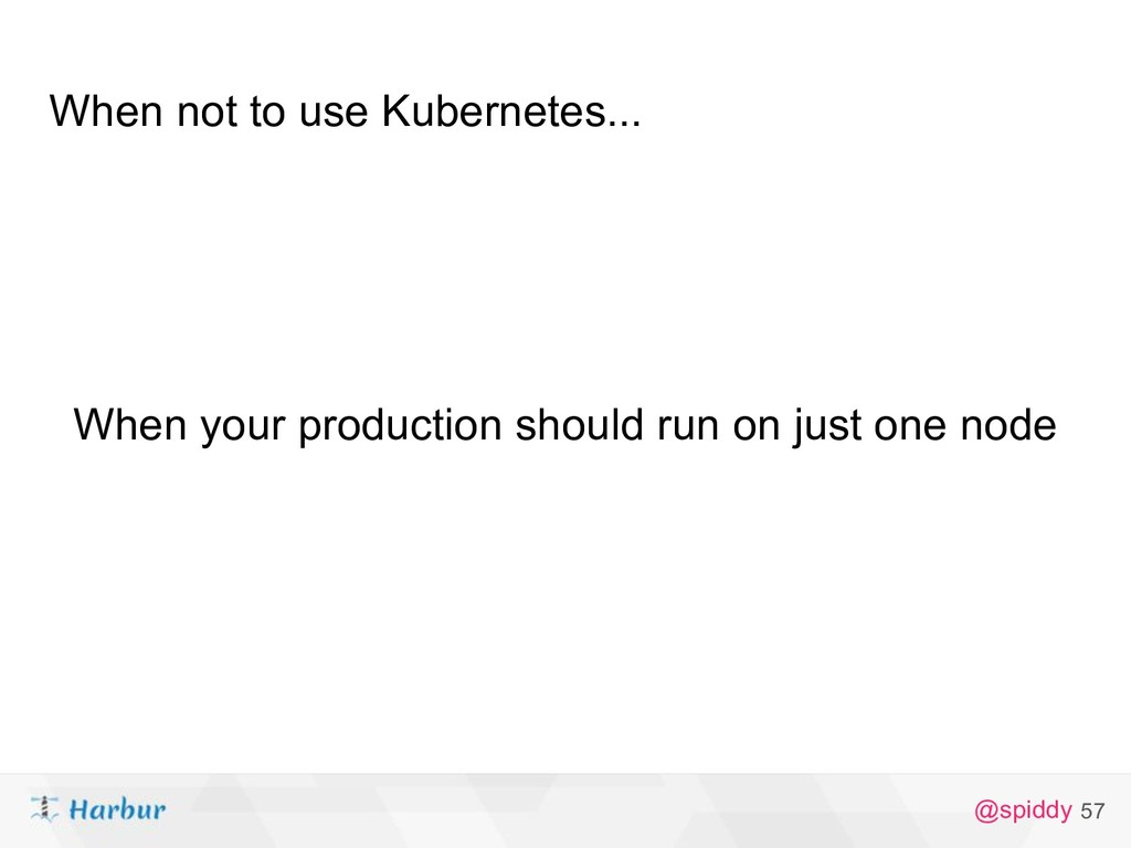 @spiddy When not to use Kubernetes... 57 When y...