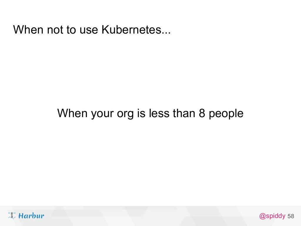 @spiddy When not to use Kubernetes... 58 When y...