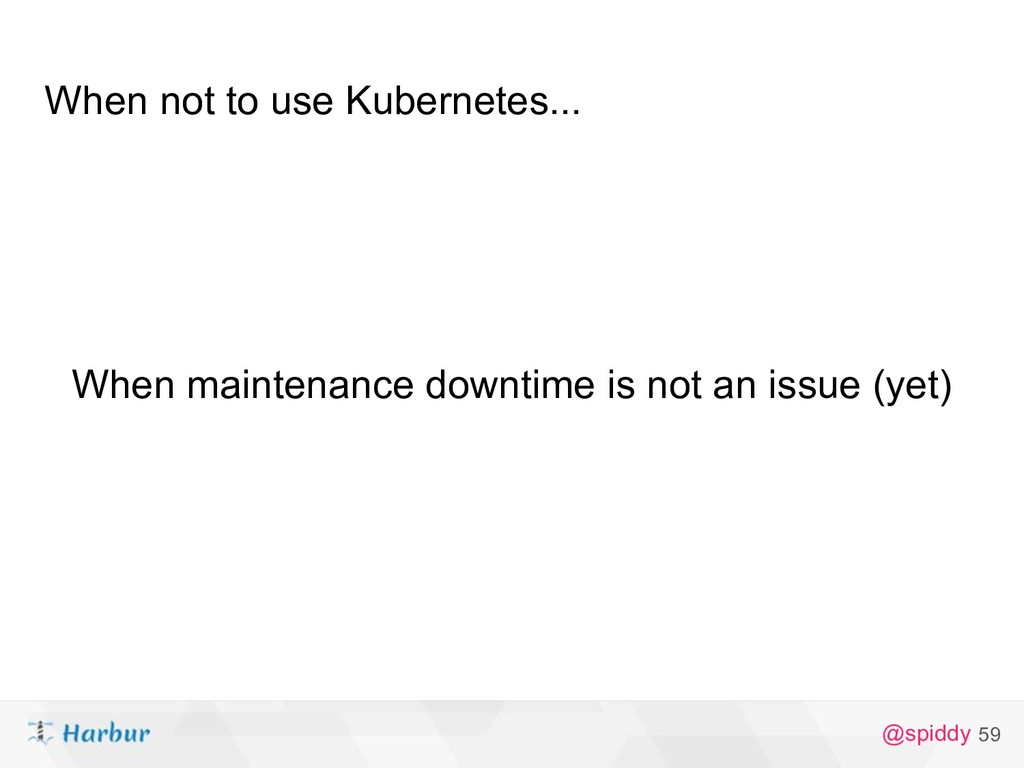 @spiddy When not to use Kubernetes... 59 When m...