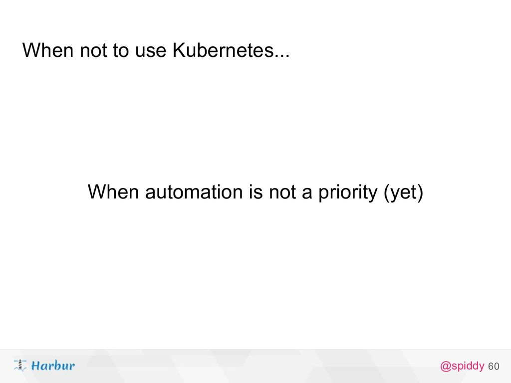 @spiddy When not to use Kubernetes... 60 When a...