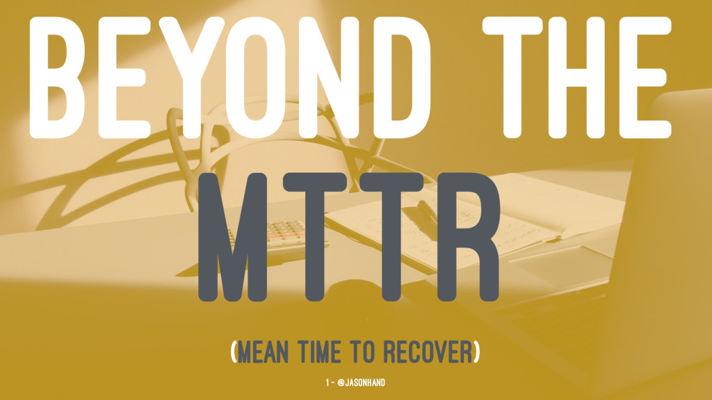 BEYOND THE MTTR (Mean Time To Recover) 1 — @jas...