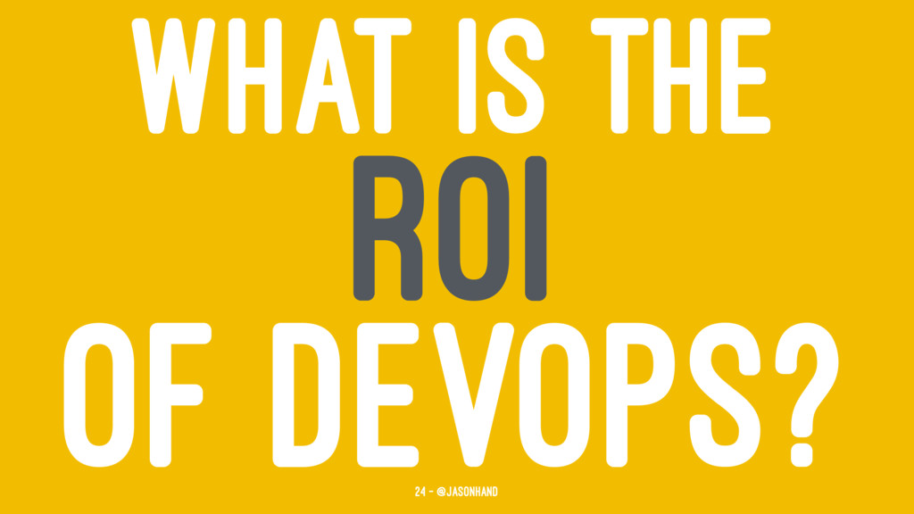 WHAT IS THE ROI OF DEVOPS? 24 — @jasonhand
