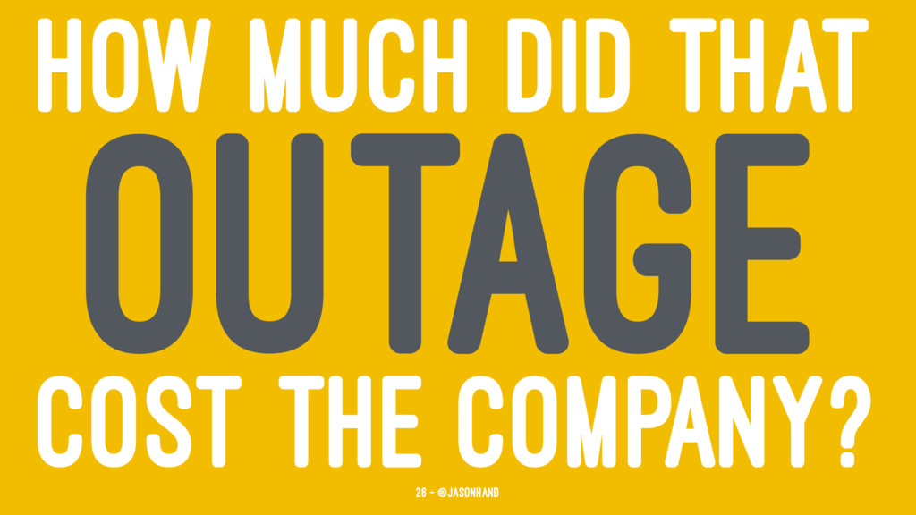 HOW MUCH DID THAT OUTAGE COST THE COMPANY? 26 —...