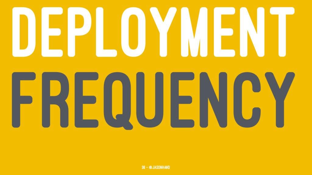 DEPLOYMENT FREQUENCY 36 — @jasonhand