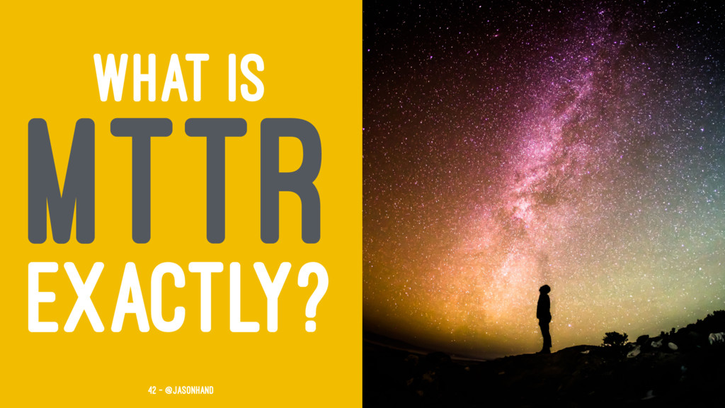 WHAT IS MTTR EXACTLY? 42 — @jasonhand