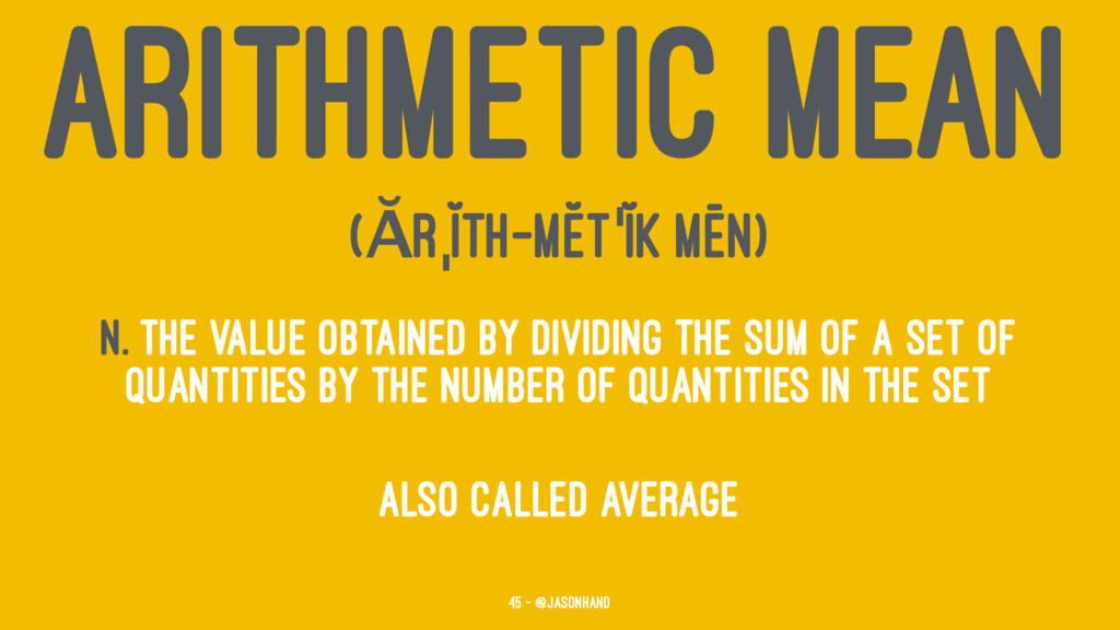 ARITHMETIC MEAN (ĂRˌĬTH-MĔTˈĬK MĒN) n. The valu...
