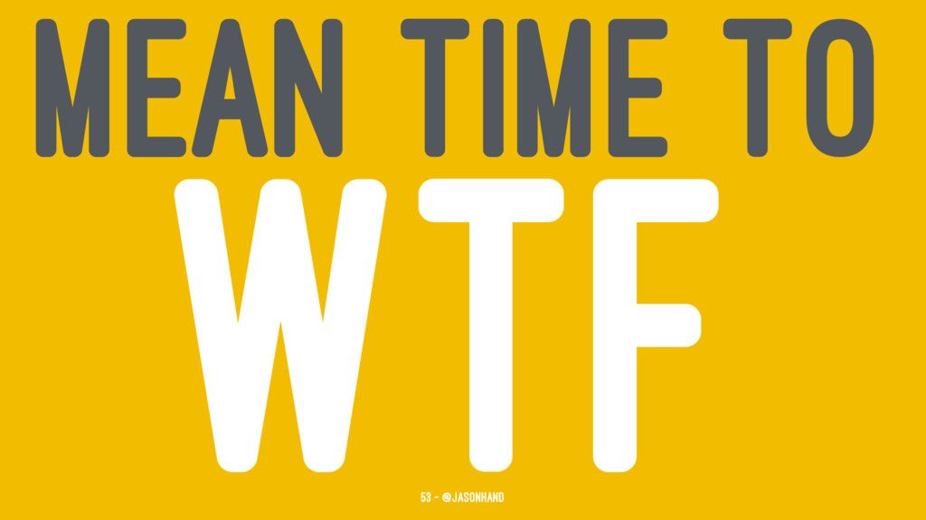MEAN TIME TO WTF 53 — @jasonhand