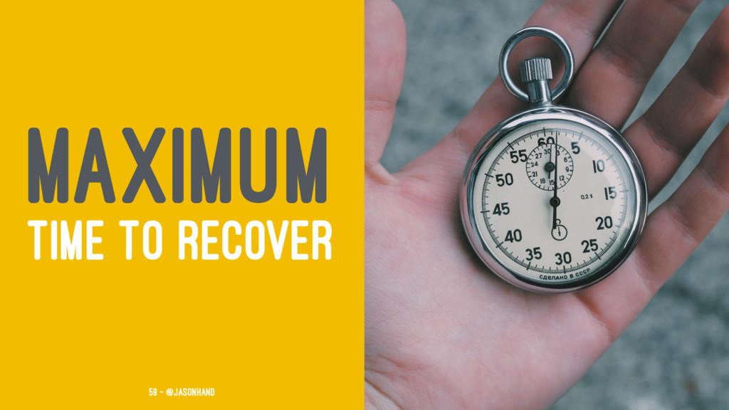 MAXIMUM TIME TO RECOVER 59 — @jasonhand