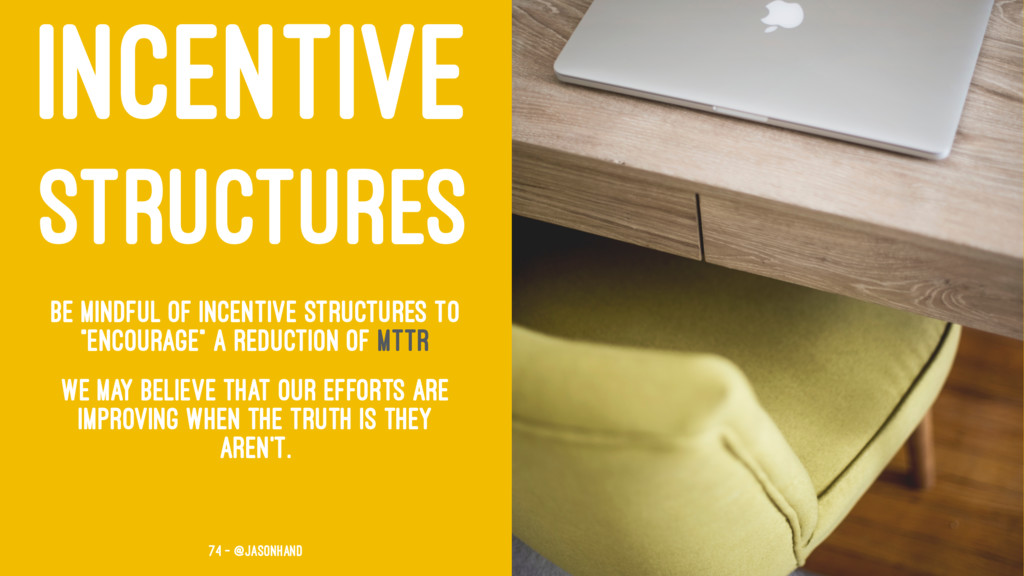 INCENTIVE STRUCTURES Be mindful of incentive st...