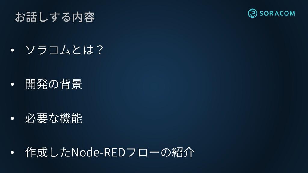 お話しする内容 • ソラコムとは? • 開発の背景 • 必要な機能 • 作成したNode-RE...