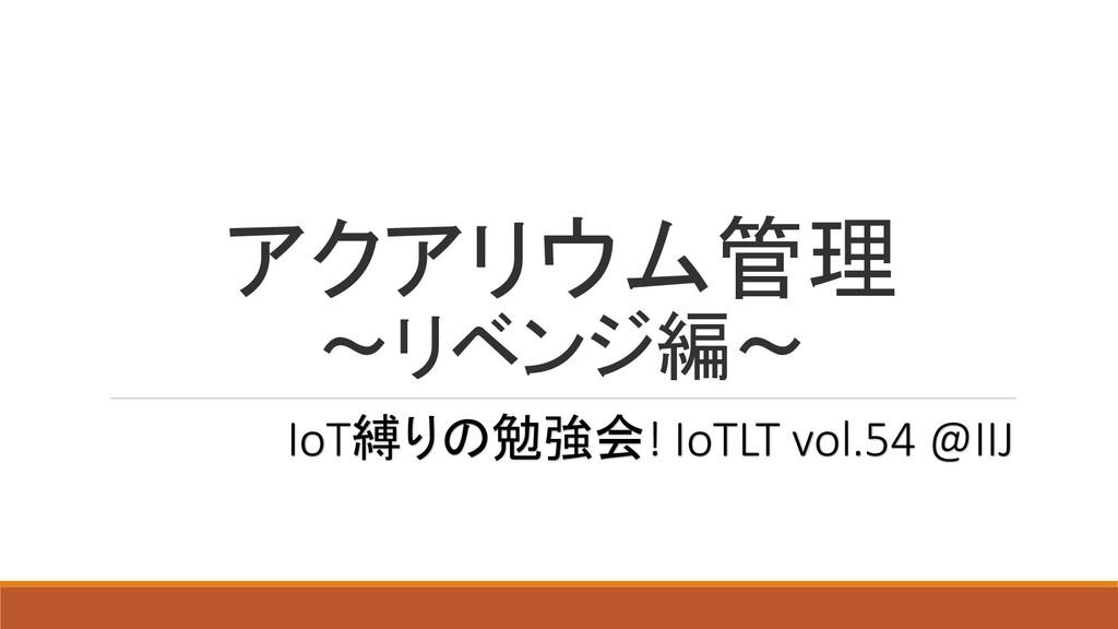 アクアリウム管理 ~リベンジ編~ IoT縛りの勉強会! IoTLT vol.54 @IIJ