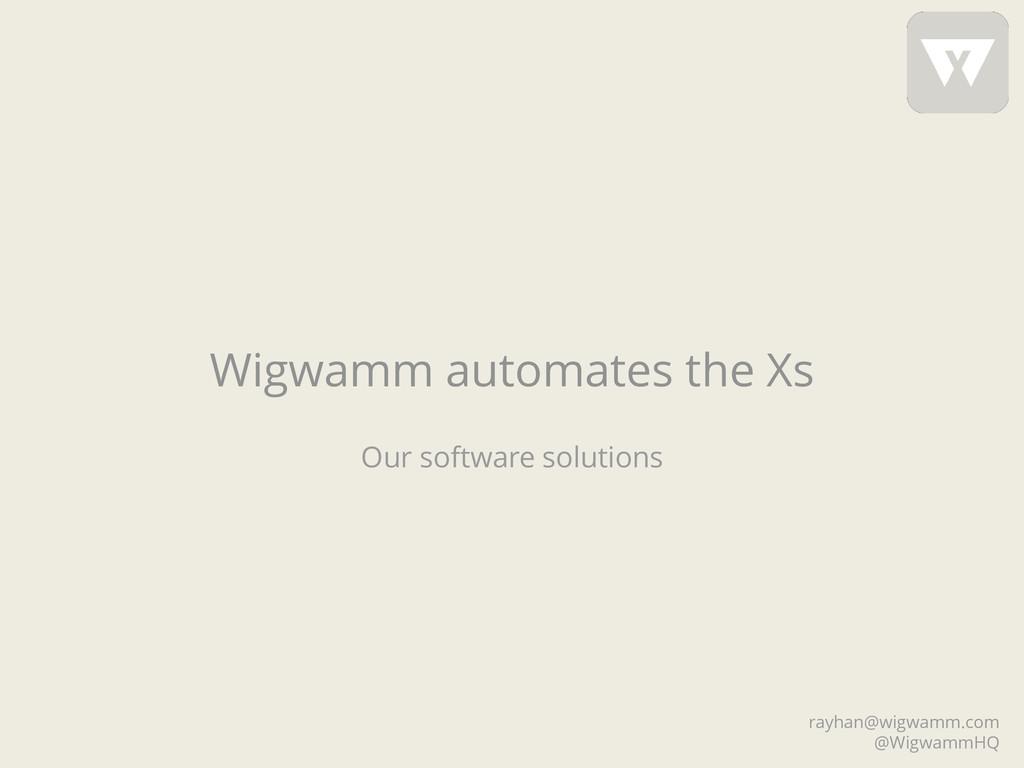 Wigwamm automates the Xs Our software solutions...