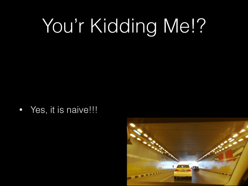 You'r Kidding Me!? • Yes, it is naive!!!