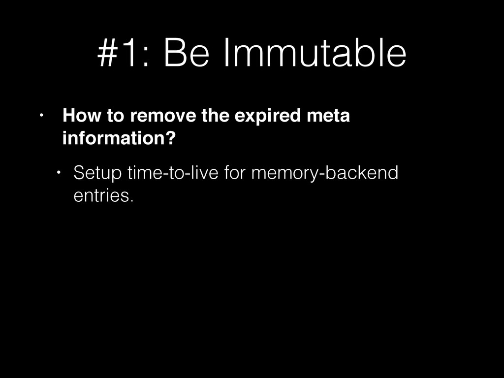 #1: Be Immutable • How to remove the expired me...