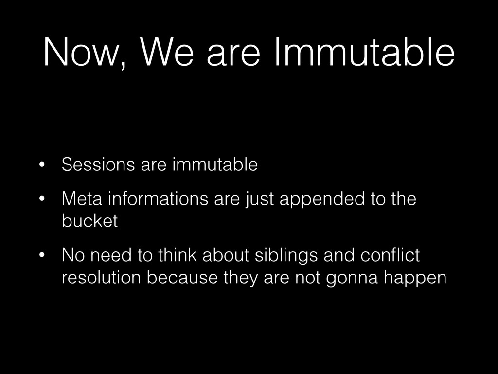 Now, We are Immutable • Sessions are immutable ...