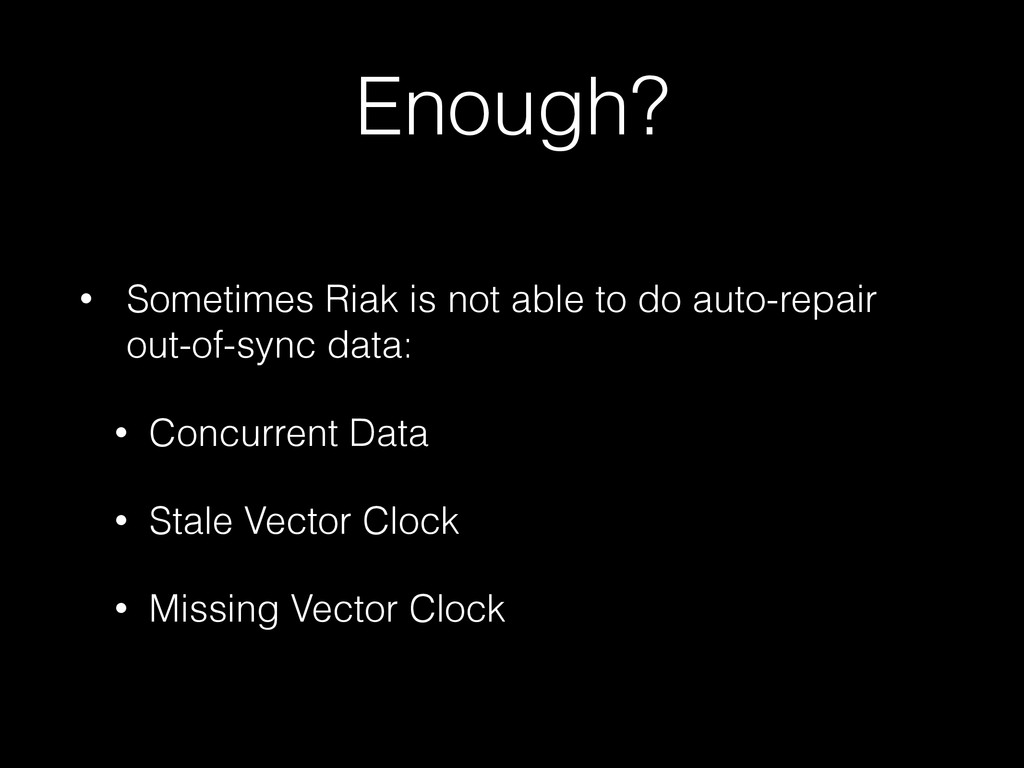 Enough? • Sometimes Riak is not able to do auto...