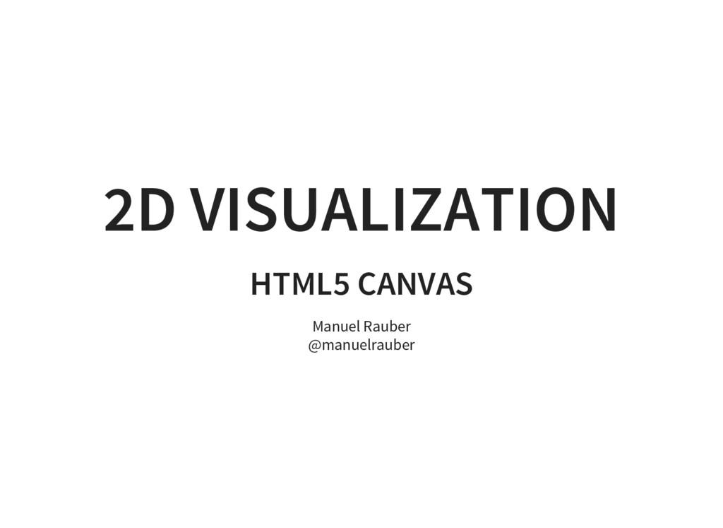2D VISUALIZATION HTML5 CANVAS Manuel Rauber @ma...