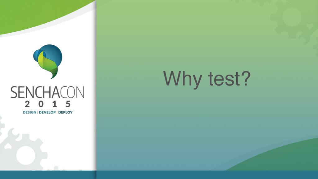 Why test?