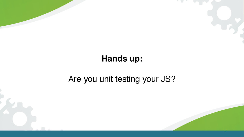 14 Hands up: Are you unit testing your JS?