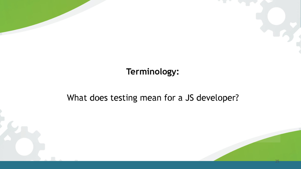 25 Terminology: What does testing mean for a JS...