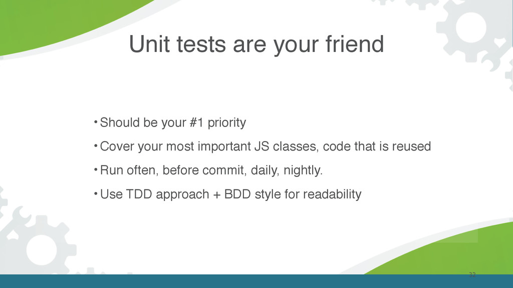 Unit tests are your friend 32 • Should be your ...