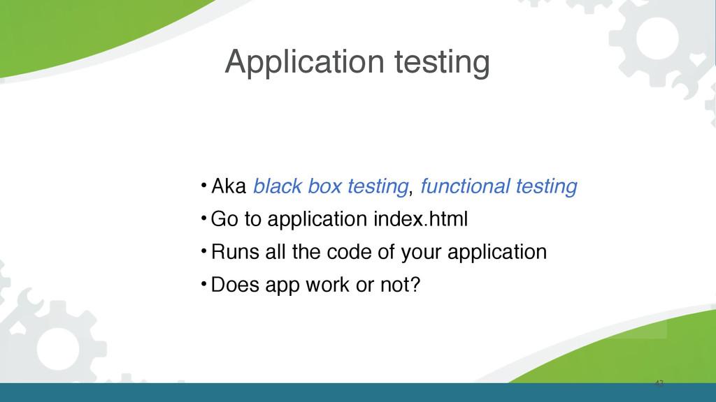 Application testing 43 • Aka black box testing,...