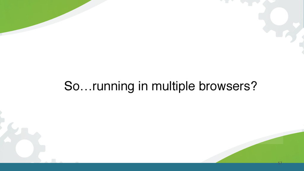 57 So…running in multiple browsers?