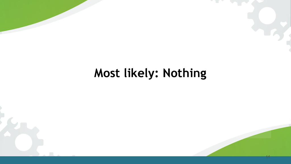 64 Most likely: Nothing