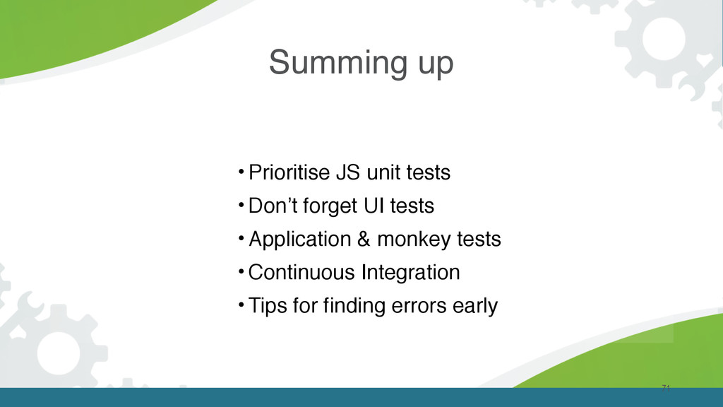 Summing up 71 • Prioritise JS unit tests • Don'...
