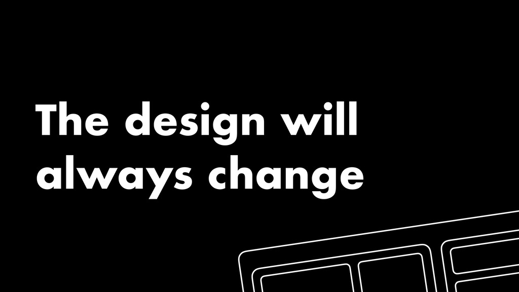 The design will always change
