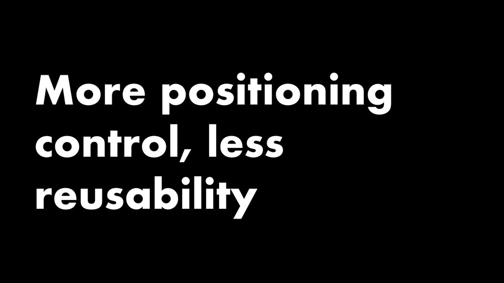 More positioning control, less reusability
