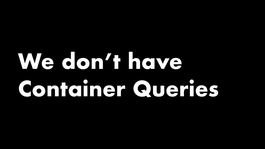 We don't have Container Queries
