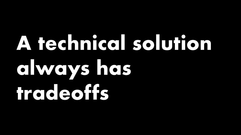 A technical solution always has tradeoffs