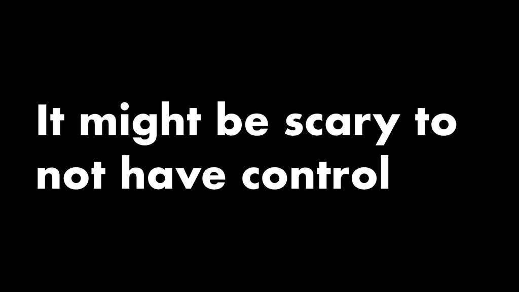 It might be scary to not have control