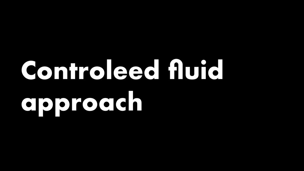 Controleed fluid approach