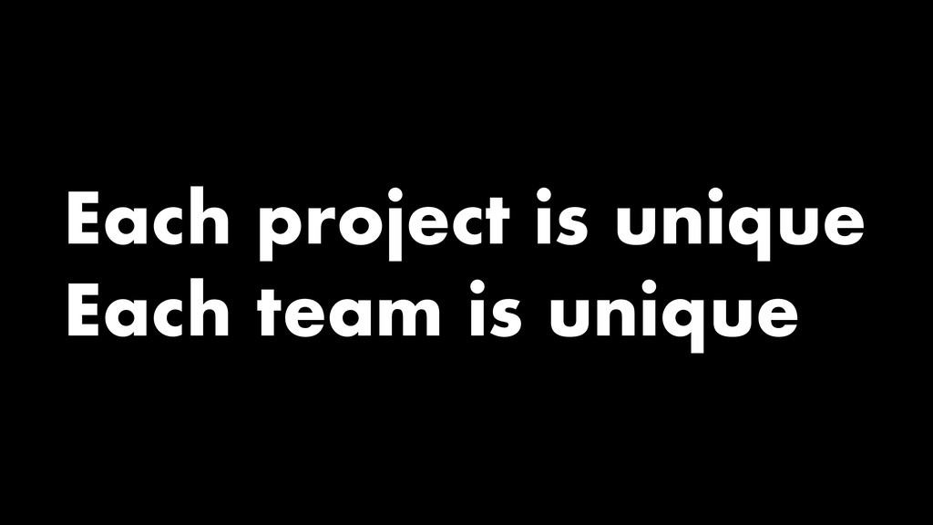 Each project is unique Each team is unique