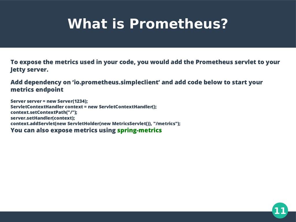 11 What is Prometheus? To expose the metrics us...