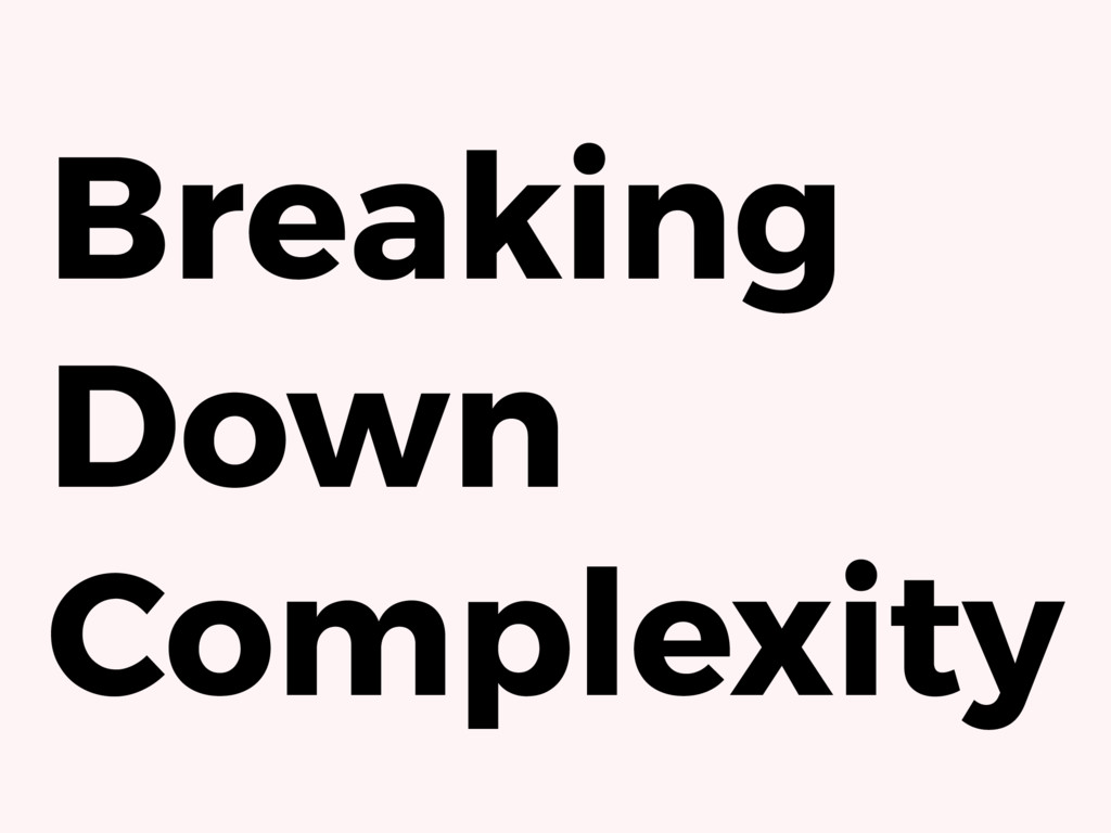 Breaking Down Complexity