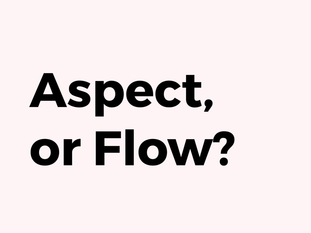 Aspect, or Flow?