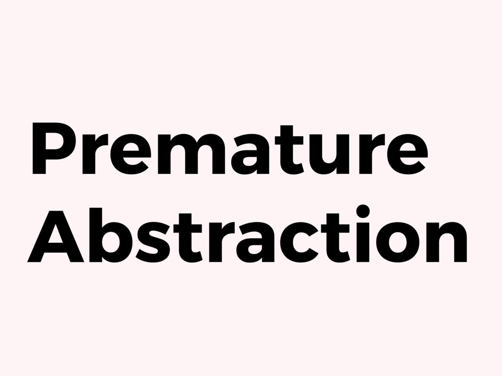 Premature Abstraction