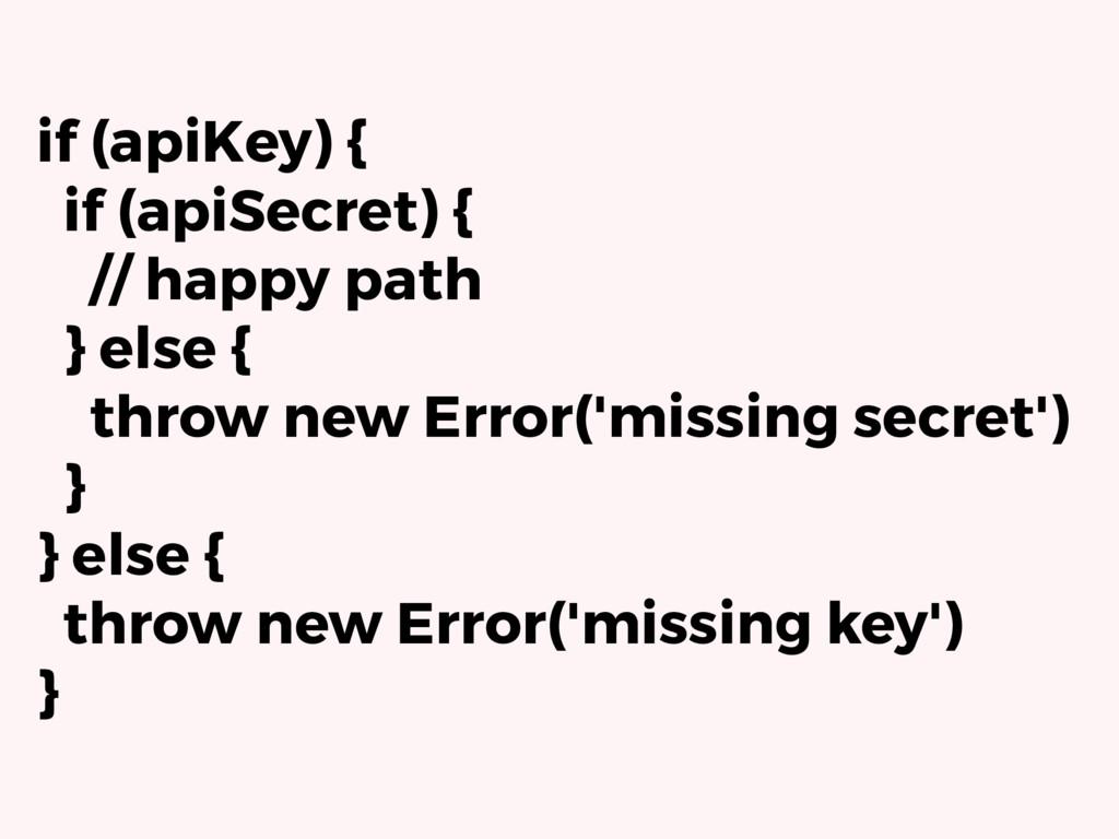 if (apiKey) { if (apiSecret) { // happy path } ...