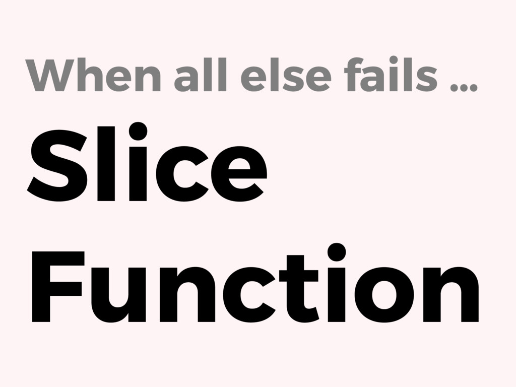When all else fails … Slice Function