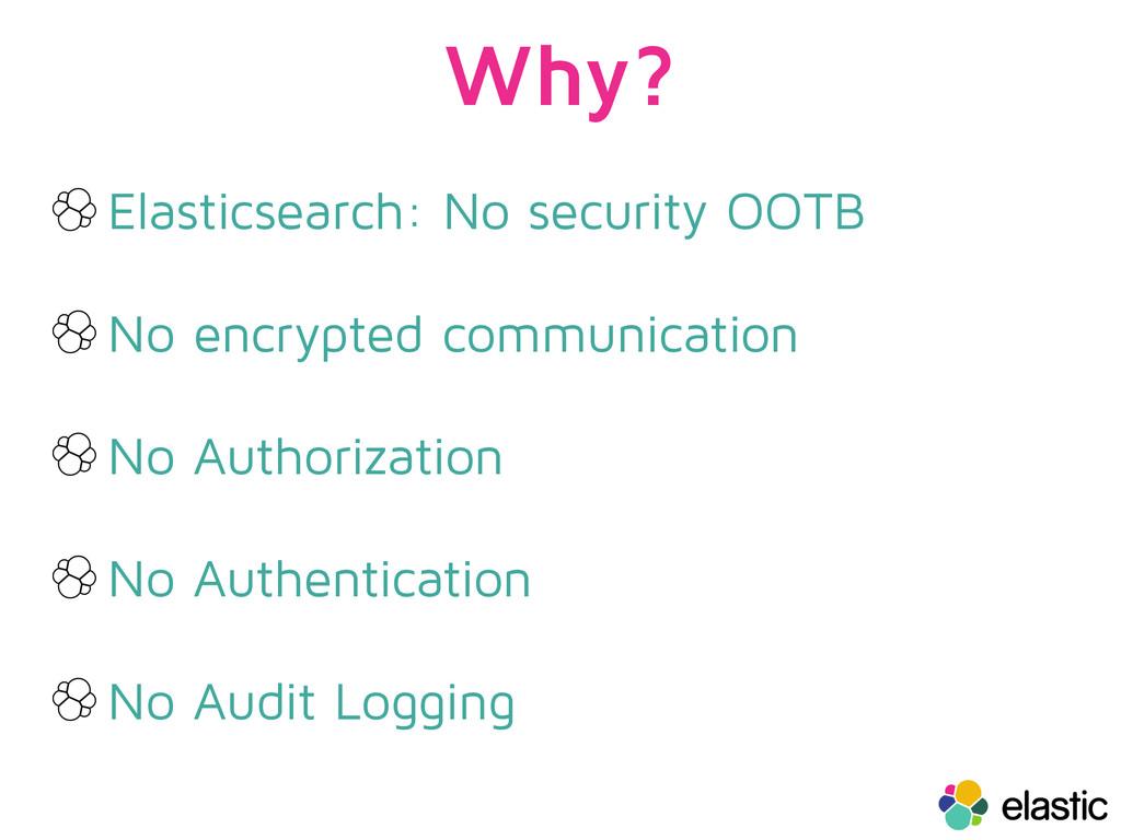 Why? Elasticsearch: No security OOTB No encrypt...