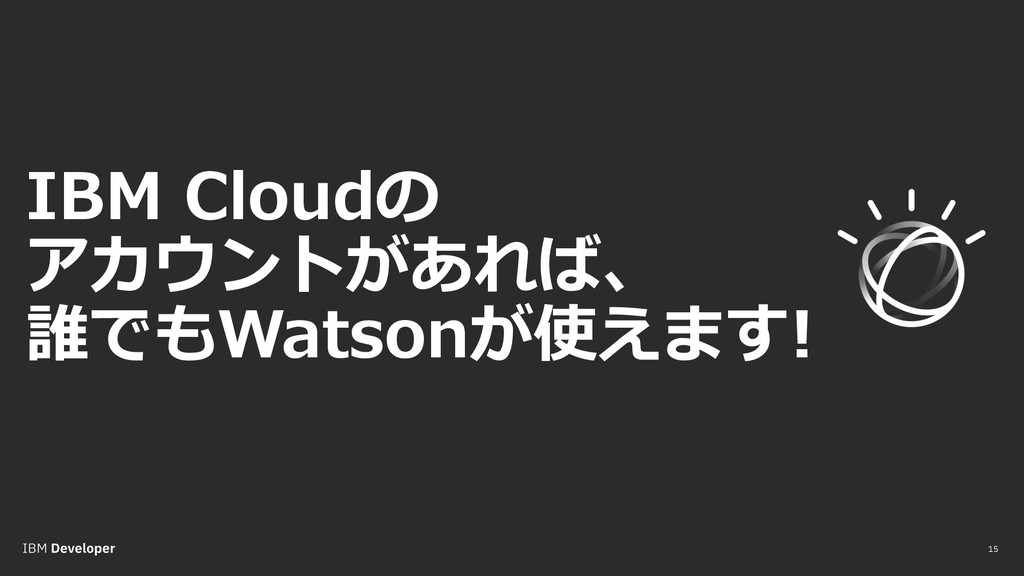 IBM Cloudの アカウントがあれば、 誰でもWatsonが使えます! 15