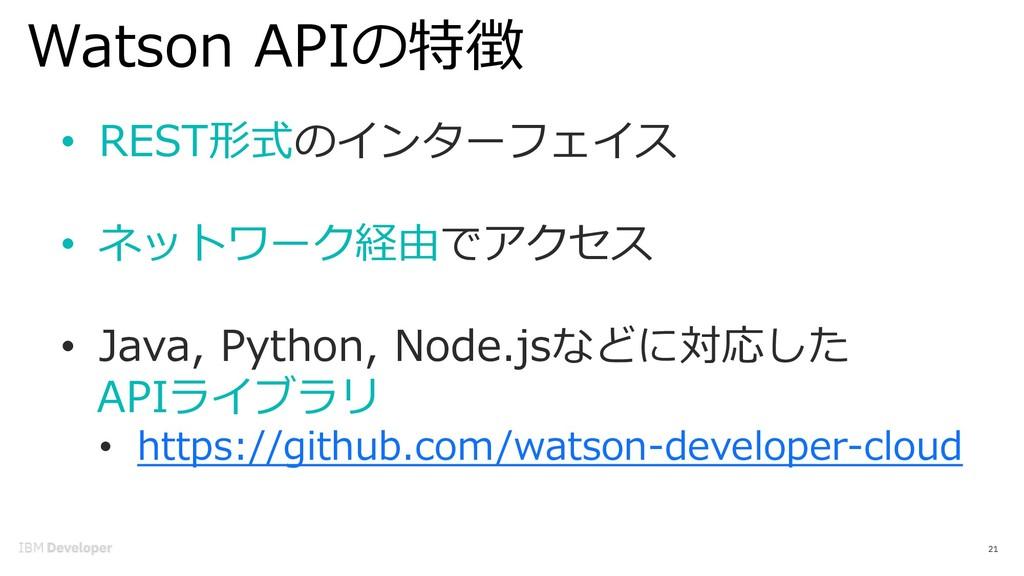 Watson APIの特徴 21 • REST形式のインターフェイス • ネットワーク経由でア...