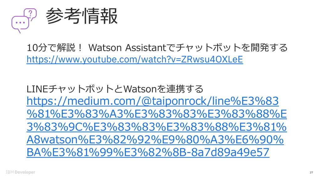 参考情報 27 LINEチャットボットとWatsonを連携する https://medium....