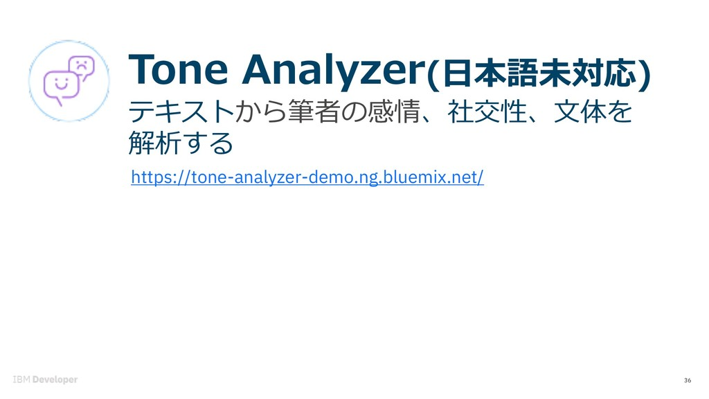 36 Tone Analyzer(⽇本語未対応) テキストから筆者の感情、社交性、⽂体を 解析...